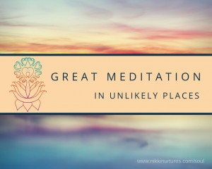 Great Meditation in Unlikely Places