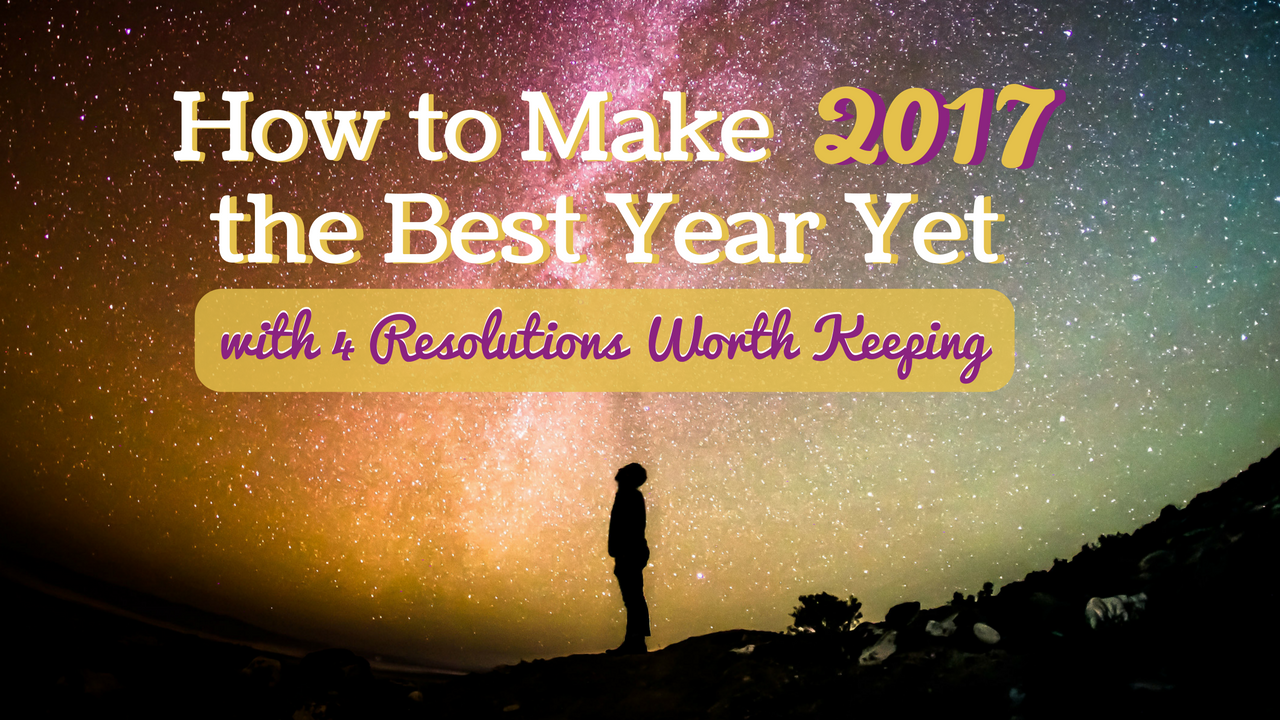 How to Make 2017 the Best Year Yet: 4 Resolutions Worth Keeping!