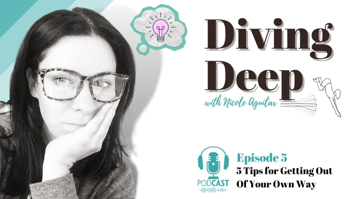 Diving Deep, Episode 5: 5 Tips for Getting Out of Your Own Way